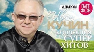 Иван КУЧИН - Лучшие песни (Full album) КОЛЛЕКЦИЯ СУПЕРХИТОВ 2016
