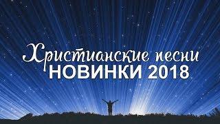 ХРИСТИАНСКИЕ ПЕСНИ НОВИНКИ 2018