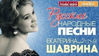 ЕКАТЕРИНА ШАВРИНА 30 Лучших русских народных песен Сборник Песни Слушать онлайн