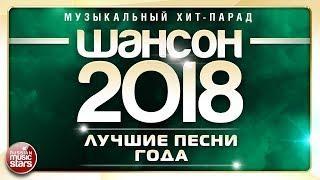 ШАНСОН ГОДА 2018 ЕЖЕГОДНЫЙ МУЗЫКАЛЬНЫЙ ХИТ-ПАРАД САМЫЕ ЛУЧШИЕ ПЕСНИ ТОП 40 СУПЕР ХИТОВ