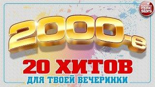 2000-е 20 ХИТОВ ДЛЯ ТВОЕЙ ВЕЧЕРИНКИ