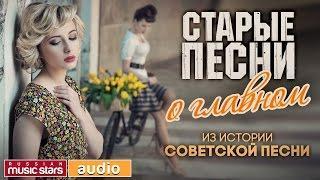 ИЗ ИСТОРИИ СОВЕТСКОЙ ПЕСНИ - СТАРЫЕ ПЕСНИ О ГЛАВНОМ - ЗОЛОТЫЕ ХИТЫ СССР