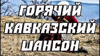 ГОРЯЧИЙ КАВКАЗСКИЙ ШАНСОН 2018 Лучшие отборные песни 2018 Хиты