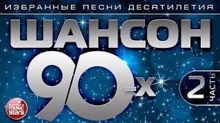 ШАНСОН 90-х  Часть 2 ИЗБРАННЫЕ ПЕСНИ ДЕСЯТИЛЕТИЯ ЗОЛОТАЯ КЛАССИКА ШАНСОНА