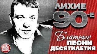 ЛИХИЕ 90-е БЛАТНЫЕ ПЕСНИ ДЕСЯТИЛЕТИЯ