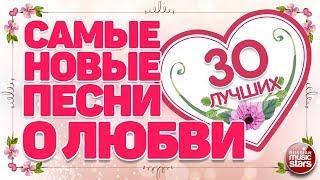 САМЫЕ НОВЫЕ ПЕСНИ О ЛЮБВИ 30 САМЫХ ЛУЧШИХ 30 САМЫХ НОВЫХ